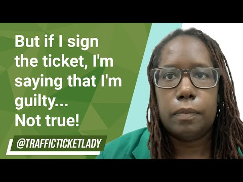 But if i sign the ticket, i'm saying that i'm guilty... not true!